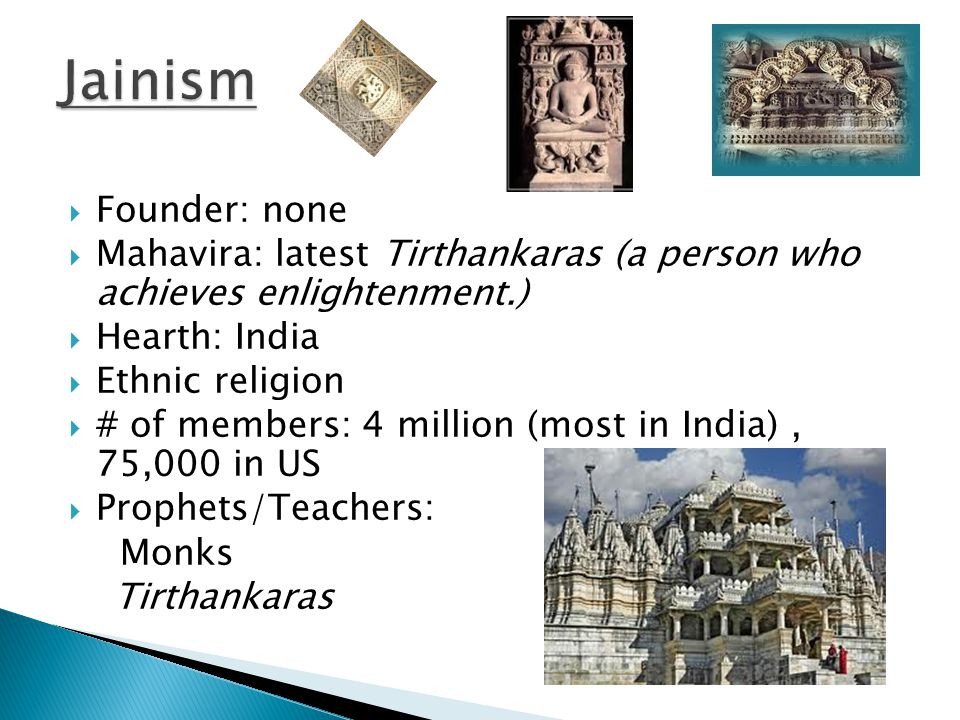  Founder: none  Mahavira: latest Tirthankaras (a person who achieves enlightenment.)  Hearth: India  Ethnic religion  # of members: 4 million (most in India), 75,000 in US  Prophets/Teachers: Monks Tirthankaras