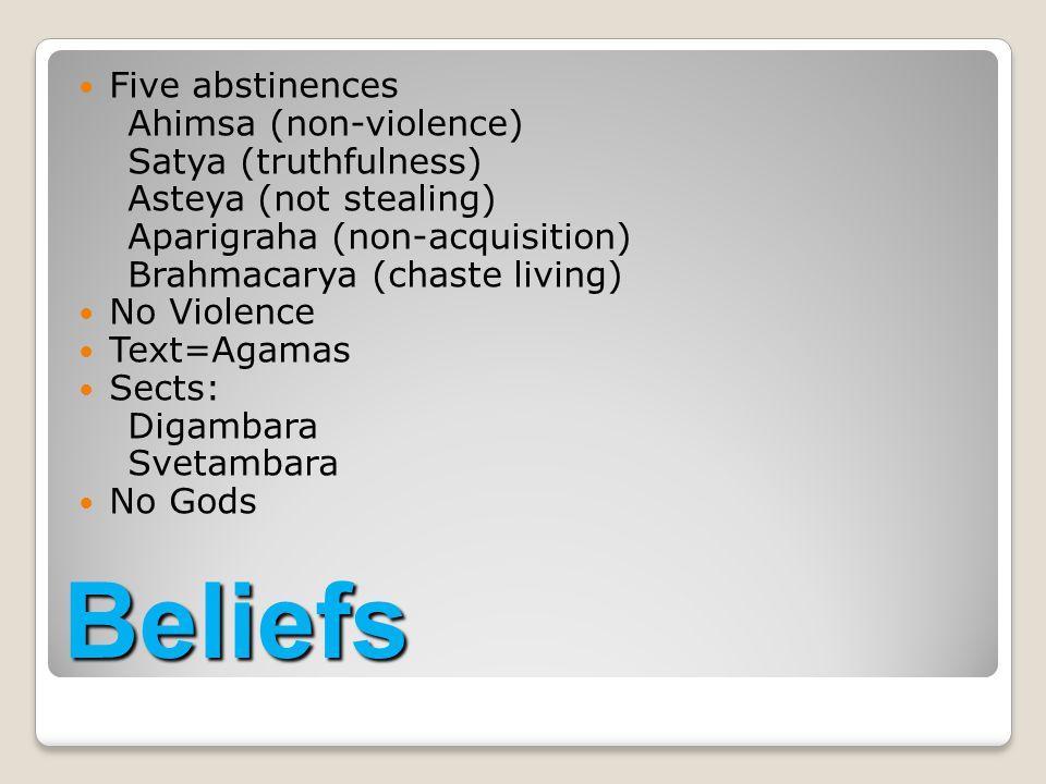 Five abstinences Ahimsa (non-violence) Satya (truthfulness) Asteya (not stealing) Aparigraha (non-acquisition) Brahmacarya (chaste living) No Violence Text=Agamas Sects: Digambara Svetambara No Gods Beliefs