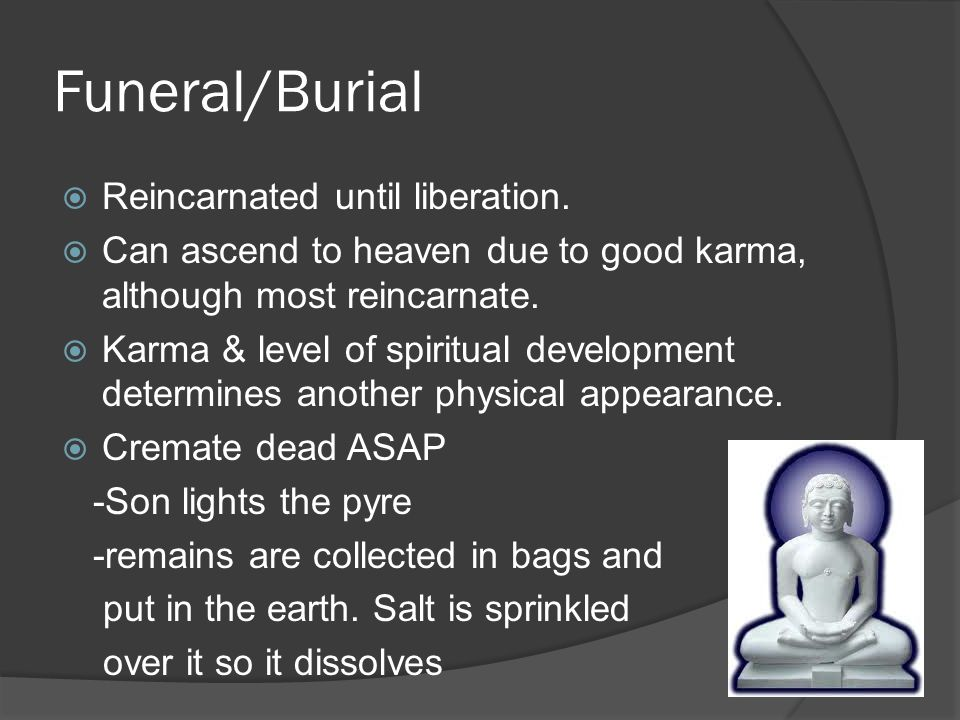 Funeral/Burial  Reincarnated until liberation.  Can ascend to heaven due to good karma, although most reincarnate.  Karma & level of spiritual deve