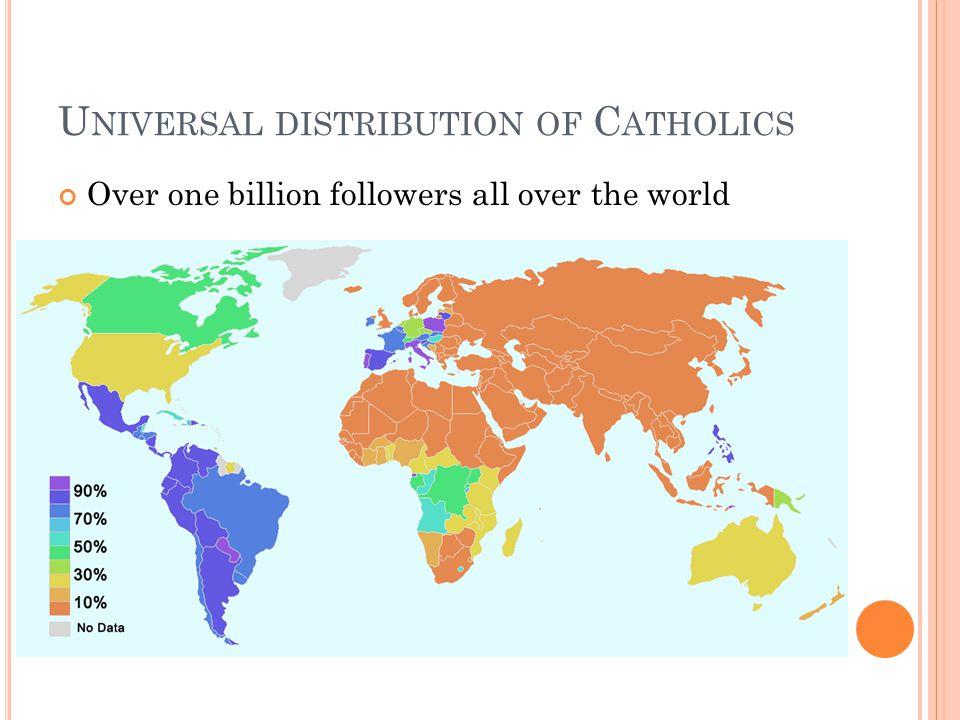 U NIVERSAL DISTRIBUTION OF C ATHOLICS Over one billion followers all over the world