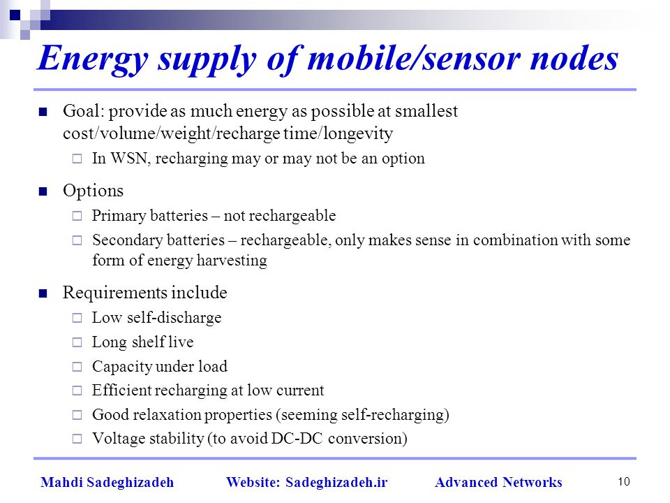 10 Mahdi Sadeghizadeh Website: Sadeghizadeh.ir Advanced Networks Energy supply of mobile/sensor nodes Goal: provide as much energy as possible at smallest cost/volume/weight/recharge time/longevity  In WSN, recharging may or may not be an option Options  Primary batteries – not rechargeable  Secondary batteries – rechargeable, only makes sense in combination with some form of energy harvesting Requirements include  Low self-discharge  Long shelf live  Capacity under load  Efficient recharging at low current  Good relaxation properties (seeming self-recharging)  Voltage stability (to avoid DC-DC conversion)