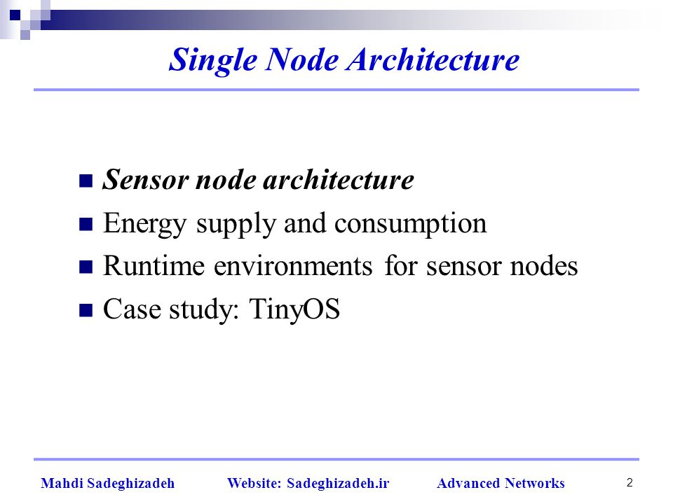 2 Mahdi Sadeghizadeh Website: Sadeghizadeh.ir Advanced Networks Single Node Architecture Sensor node architecture Energy supply and consumption Runtime environments for sensor nodes Case study: TinyOS