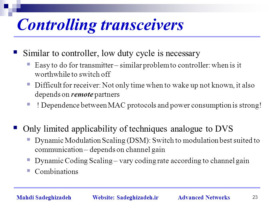 23 Mahdi Sadeghizadeh Website: Sadeghizadeh.ir Advanced Networks Controlling transceivers  Similar to controller, low duty cycle is necessary  Easy to do for transmitter – similar problem to controller: when is it worthwhile to switch off  Difficult for receiver: Not only time when to wake up not known, it also depends on remote partners  .