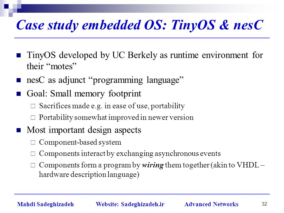 32 Mahdi Sadeghizadeh Website: Sadeghizadeh.ir Advanced Networks Case study embedded OS: TinyOS & nesC TinyOS developed by UC Berkely as runtime environment for their motes nesC as adjunct programming language Goal: Small memory footprint  Sacrifices made e.g.