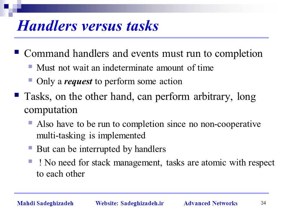 34 Mahdi Sadeghizadeh Website: Sadeghizadeh.ir Advanced Networks Handlers versus tasks  Command handlers and events must run to completion  Must not wait an indeterminate amount of time  Only a request to perform some action  Tasks, on the other hand, can perform arbitrary, long computation  Also have to be run to completion since no non-cooperative multi-tasking is implemented  But can be interrupted by handlers  .