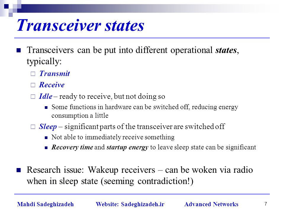 7 Transceiver states Transceivers can be put into different operational states, typically:  Transmit  Receive  Idle – ready to receive, but not doing so Some functions in hardware can be switched off, reducing energy consumption a little  Sleep – significant parts of the transceiver are switched off Not able to immediately receive something Recovery time and startup energy to leave sleep state can be significant Research issue: Wakeup receivers – can be woken via radio when in sleep state (seeming contradiction!)
