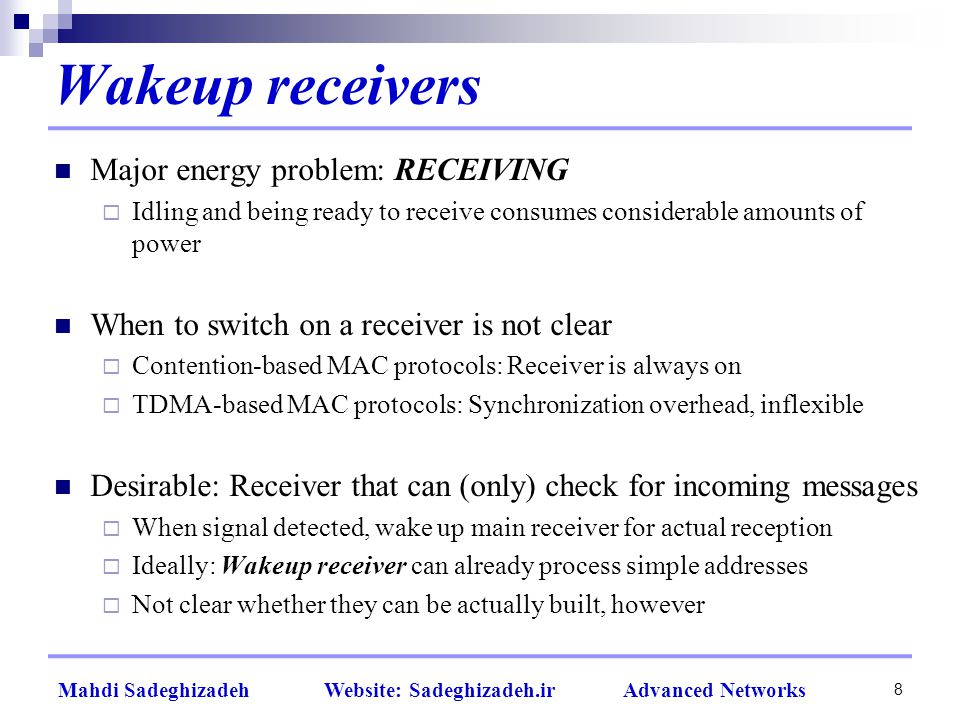 8 Mahdi Sadeghizadeh Website: Sadeghizadeh.ir Advanced Networks Wakeup receivers Major energy problem: RECEIVING  Idling and being ready to receive consumes considerable amounts of power When to switch on a receiver is not clear  Contention-based MAC protocols: Receiver is always on  TDMA-based MAC protocols: Synchronization overhead, inflexible Desirable: Receiver that can (only) check for incoming messages  When signal detected, wake up main receiver for actual reception  Ideally: Wakeup receiver can already process simple addresses  Not clear whether they can be actually built, however