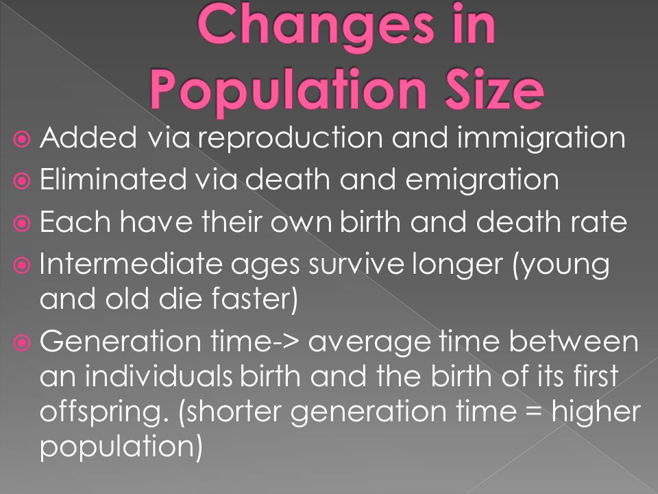  Added via reproduction and immigration  Eliminated via death and emigration  Each have their own birth and death rate  Intermediate ages survive