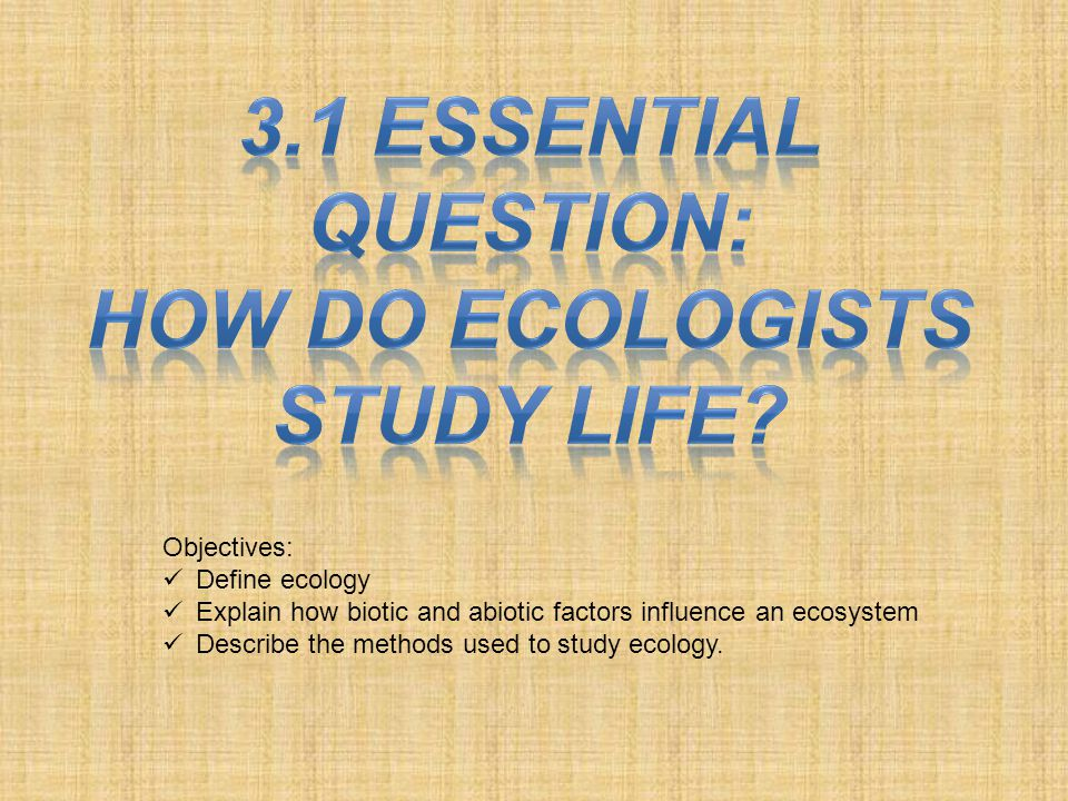 Objectives: Define ecology Explain how biotic and abiotic factors influence an ecosystem Describe the methods used to study ecology.