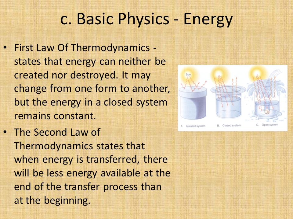 c. Basic Physics - Energy First Law Of Thermodynamics - states that energy can neither be created nor destroyed. It may change from one form to anothe