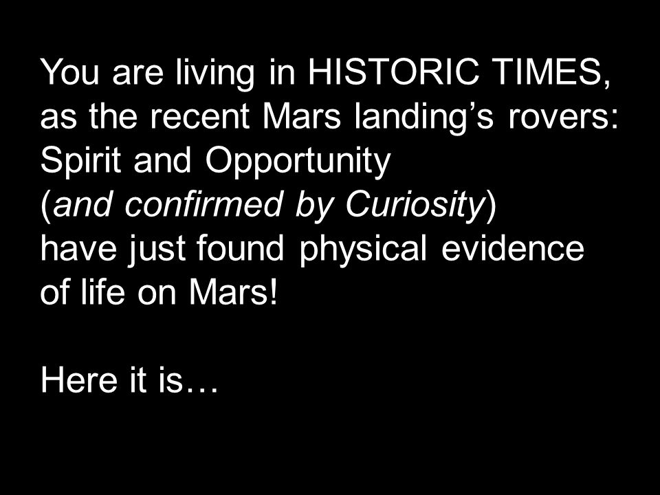 You are living in HISTORIC TIMES, as the recent Mars landing's rovers: Spirit and Opportunity (and confirmed by Curiosity) have just found physical ev