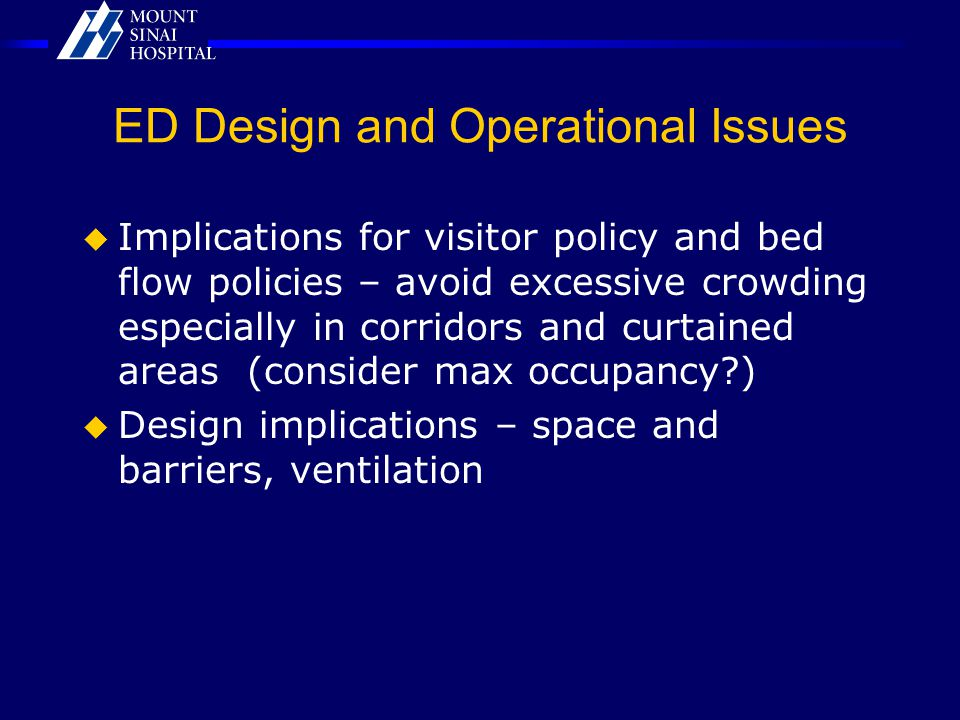 ED Design and Operational Issues  Implications for visitor policy and bed flow policies – avoid excessive crowding especially in corridors and curtained areas (consider max occupancy )  Design implications – space and barriers, ventilation