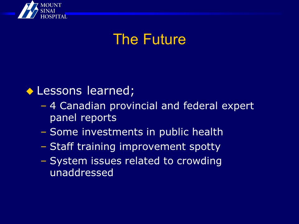 The Future  Lessons learned; –4 Canadian provincial and federal expert panel reports –Some investments in public health –Staff training improvement s