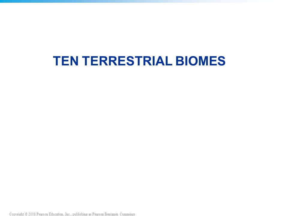 Copyright © 2008 Pearson Education, Inc., publishing as Pearson Benjamin Cummings TEN TERRESTRIAL BIOMES
