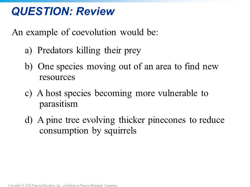 Copyright © 2008 Pearson Education, Inc., publishing as Pearson Benjamin Cummings QUESTION: Review a) Predators killing their prey b) One species movi