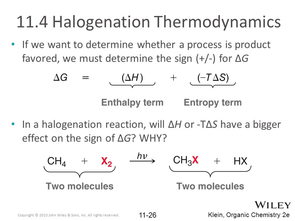 11.4 Halogenation Thermodynamics If we want to determine whether a process is product favored, we must determine the sign (+/-) for ΔG In a halogenati
