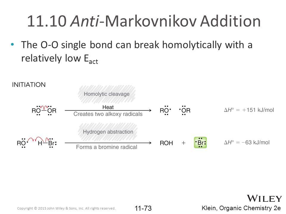 11.10 Anti-Markovnikov Addition The O-O single bond can break homolytically with a relatively low E act Copyright © 2015 John Wiley & Sons, Inc. All r
