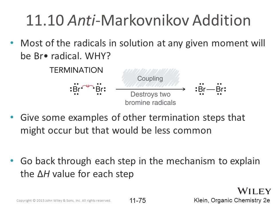 11.10 Anti-Markovnikov Addition Most of the radicals in solution at any given moment will be Br radical. WHY? Give some examples of other termination