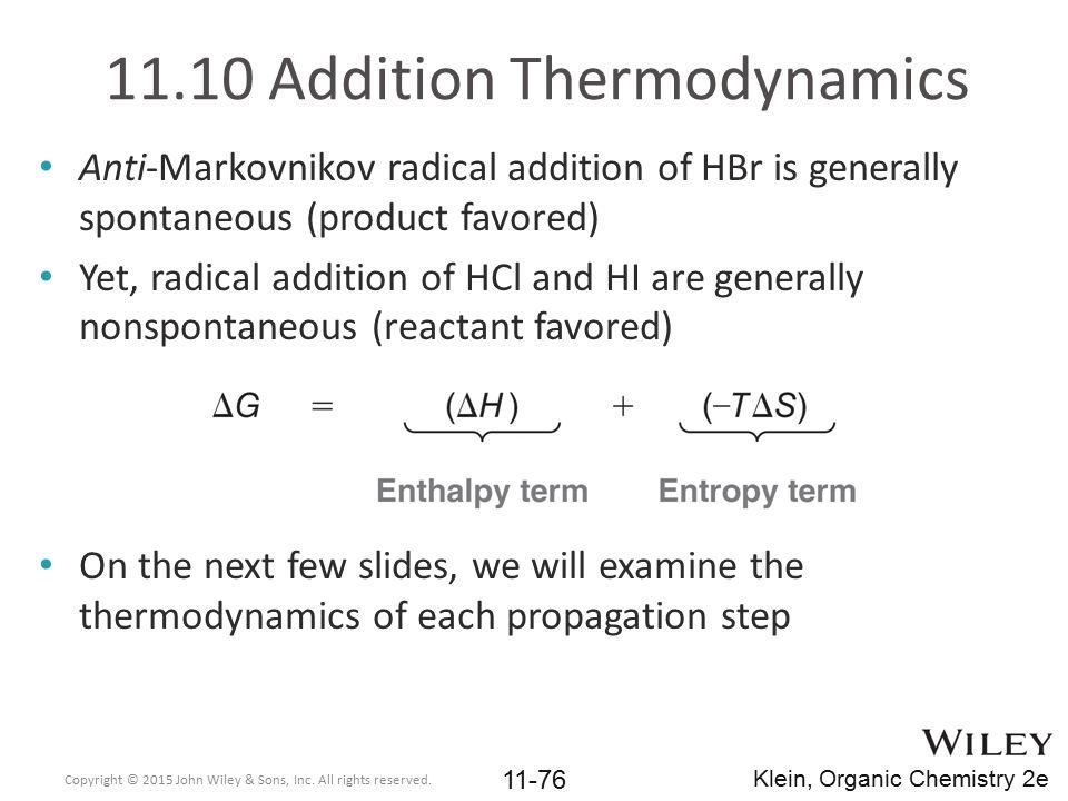11.10 Addition Thermodynamics Anti-Markovnikov radical addition of HBr is generally spontaneous (product favored) Yet, radical addition of HCl and HI