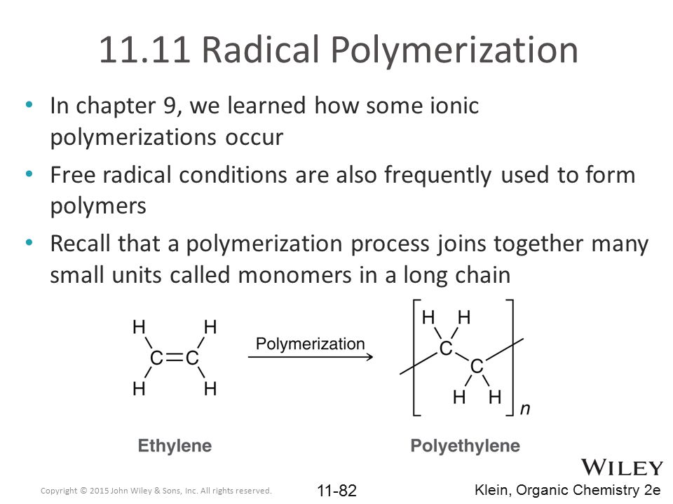 11.11 Radical Polymerization In chapter 9, we learned how some ionic polymerizations occur Free radical conditions are also frequently used to form po