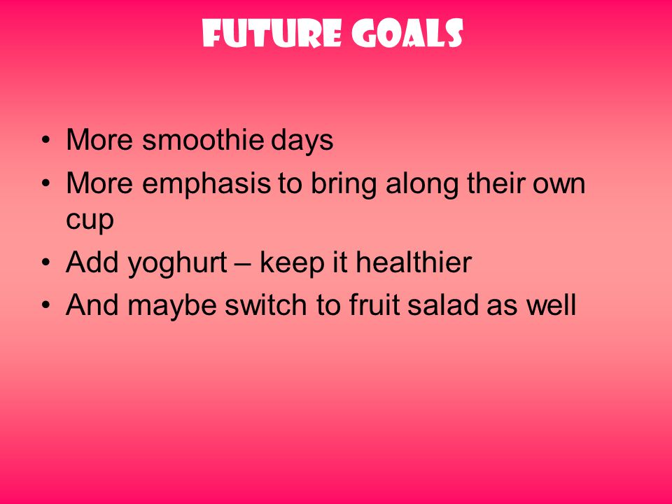 Future goals More smoothie days More emphasis to bring along their own cup Add yoghurt – keep it healthier And maybe switch to fruit salad as well