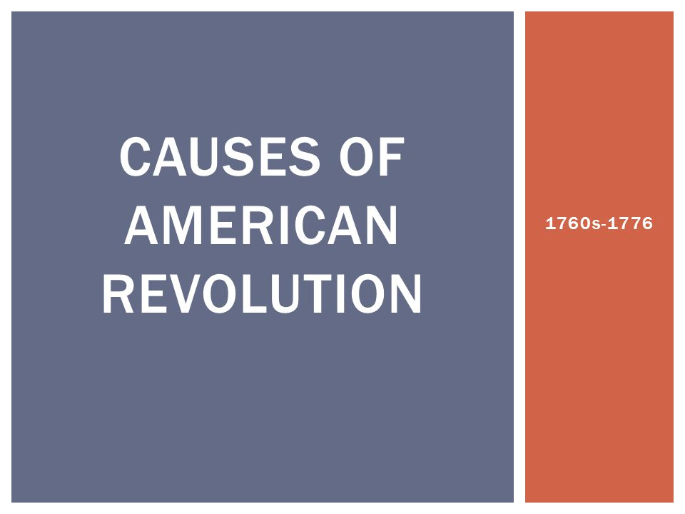 1760s-1776 CAUSES OF AMERICAN REVOLUTION