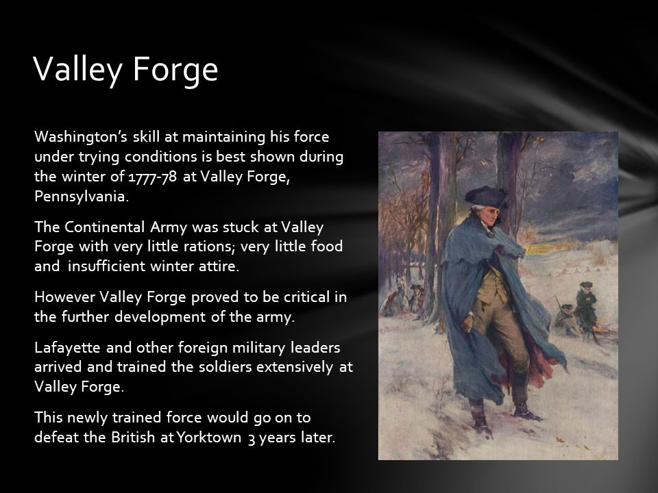 Washington's skill at maintaining his force under trying conditions is best shown during the winter of 1777-78 at Valley Forge, Pennsylvania.