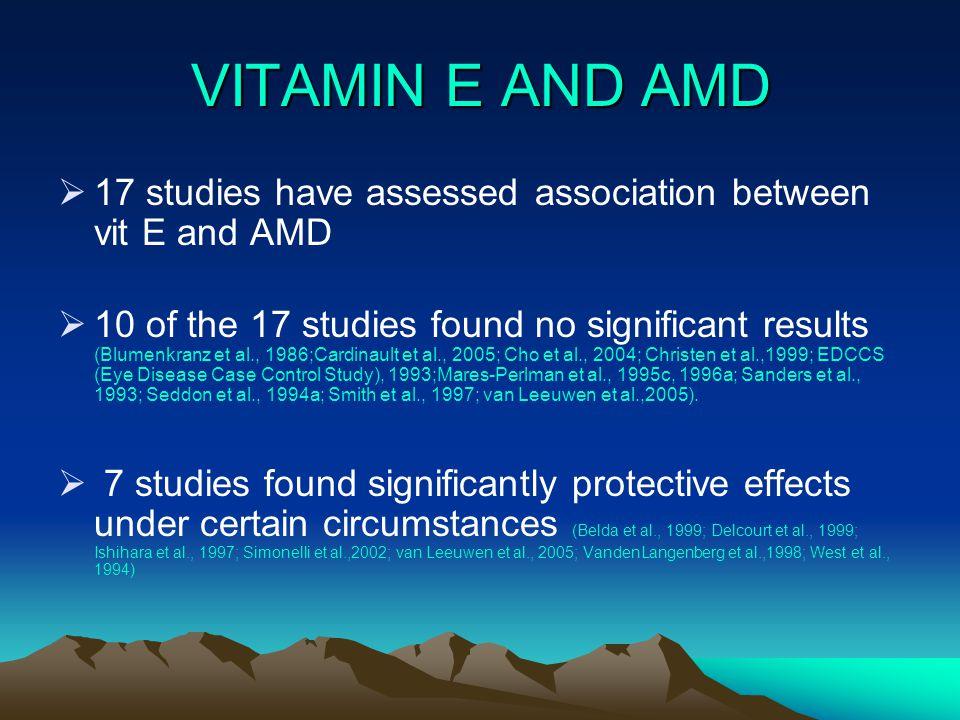 VITAMIN E AND AMD  17 studies have assessed association between vit E and AMD  10 of the 17 studies found no significant results (Blumenkranz et al., 1986;Cardinault et al., 2005; Cho et al., 2004; Christen et al.,1999; EDCCS (Eye Disease Case Control Study), 1993;Mares-Perlman et al., 1995c, 1996a; Sanders et al., 1993; Seddon et al., 1994a; Smith et al., 1997; van Leeuwen et al.,2005).