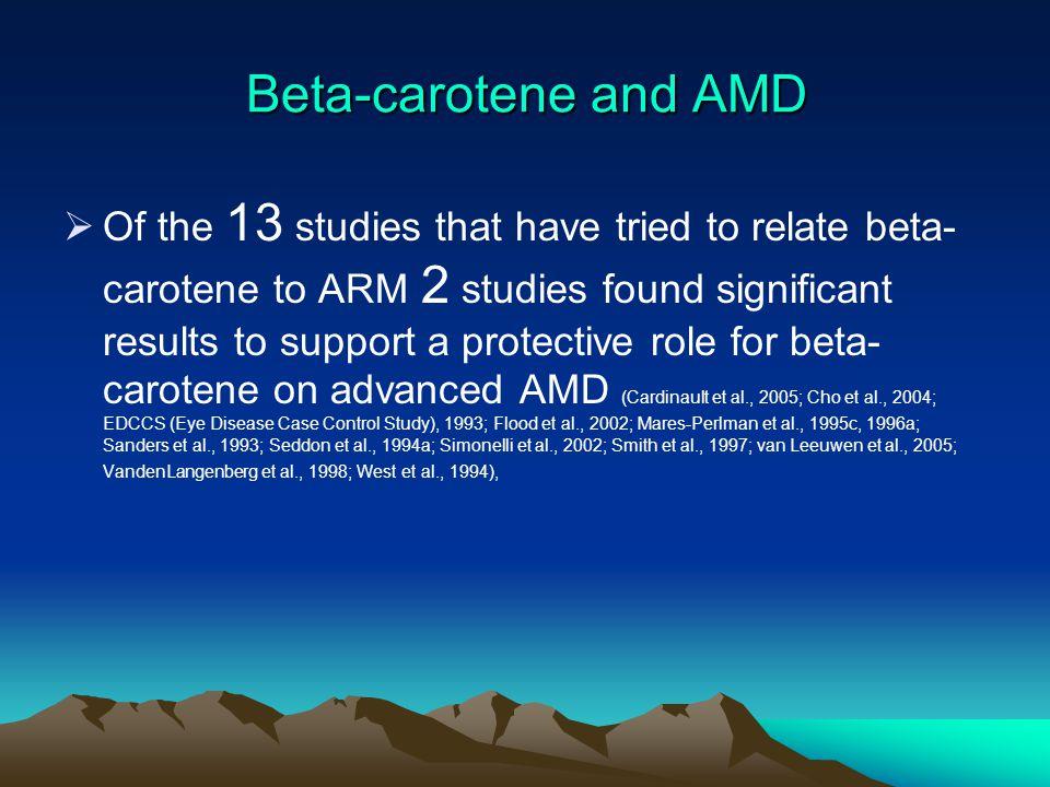 Beta-carotene and AMD  Of the 13 studies that have tried to relate beta- carotene to ARM 2 studies found significant results to support a protective role for beta- carotene on advanced AMD (Cardinault et al., 2005; Cho et al., 2004; EDCCS (Eye Disease Case Control Study), 1993; Flood et al., 2002; Mares-Perlman et al., 1995c, 1996a; Sanders et al., 1993; Seddon et al., 1994a; Simonelli et al., 2002; Smith et al., 1997; van Leeuwen et al., 2005; VandenLangenberg et al., 1998; West et al., 1994),
