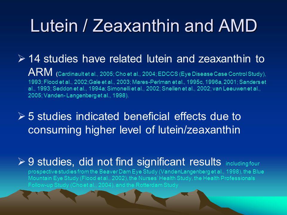 Lutein / Zeaxanthin and AMD  14 studies have related lutein and zeaxanthin to ARM (Cardinault et al., 2005; Cho et al., 2004; EDCCS (Eye Disease Case Control Study), 1993; Flood et al., 2002;Gale et al., 2003; Mares-Perlman et al., 1995c, 1996a, 2001; Sanders et al., 1993; Seddon et al., 1994a; Simonelli et al., 2002; Snellen et al., 2002; van Leeuwen et al., 2005; Vanden- Langenberg et al., 1998).
