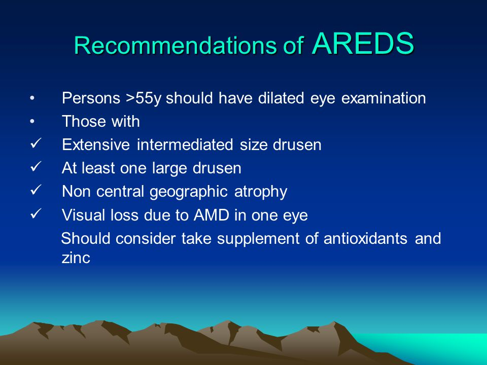 Recommendations of AREDS Persons >55y should have dilated eye examination Those with Extensive intermediated size drusen At least one large drusen Non central geographic atrophy Visual loss due to AMD in one eye Should consider take supplement of antioxidants and zinc