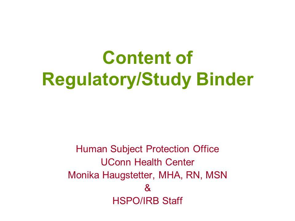 Content of Regulatory/Study Binder Human Subject Protection Office UConn Health Center Monika Haugstetter, MHA, RN, MSN & HSPO/IRB Staff