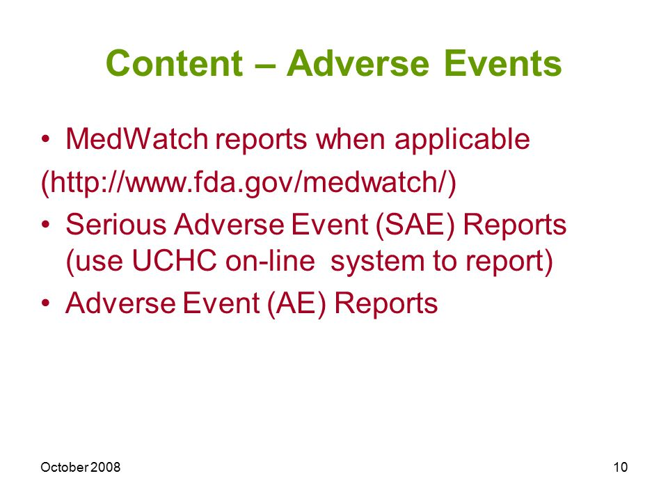 October 200810 Content – Adverse Events MedWatch reports when applicable (http://www.fda.gov/medwatch/) Serious Adverse Event (SAE) Reports (use UCHC on-line system to report) Adverse Event (AE) Reports