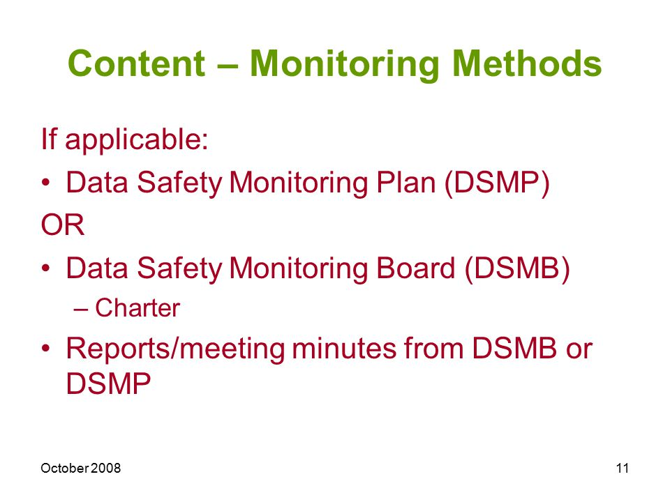 October 200811 Content – Monitoring Methods If applicable: Data Safety Monitoring Plan (DSMP) OR Data Safety Monitoring Board (DSMB) –Charter Reports/meeting minutes from DSMB or DSMP