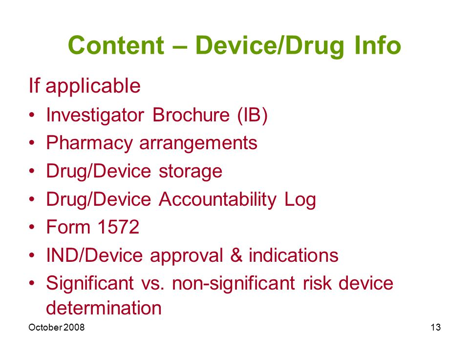 October 200813 Content – Device/Drug Info If applicable Investigator Brochure (IB) Pharmacy arrangements Drug/Device storage Drug/Device Accountabilit