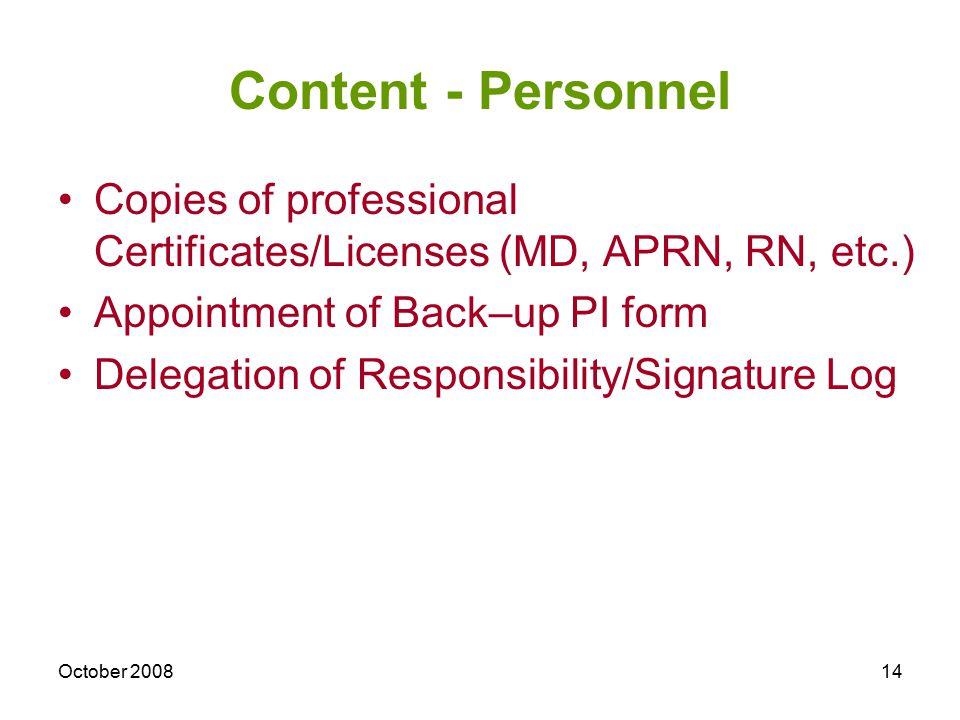 October 200814 Content - Personnel Copies of professional Certificates/Licenses (MD, APRN, RN, etc.) Appointment of Back–up PI form Delegation of Responsibility/Signature Log