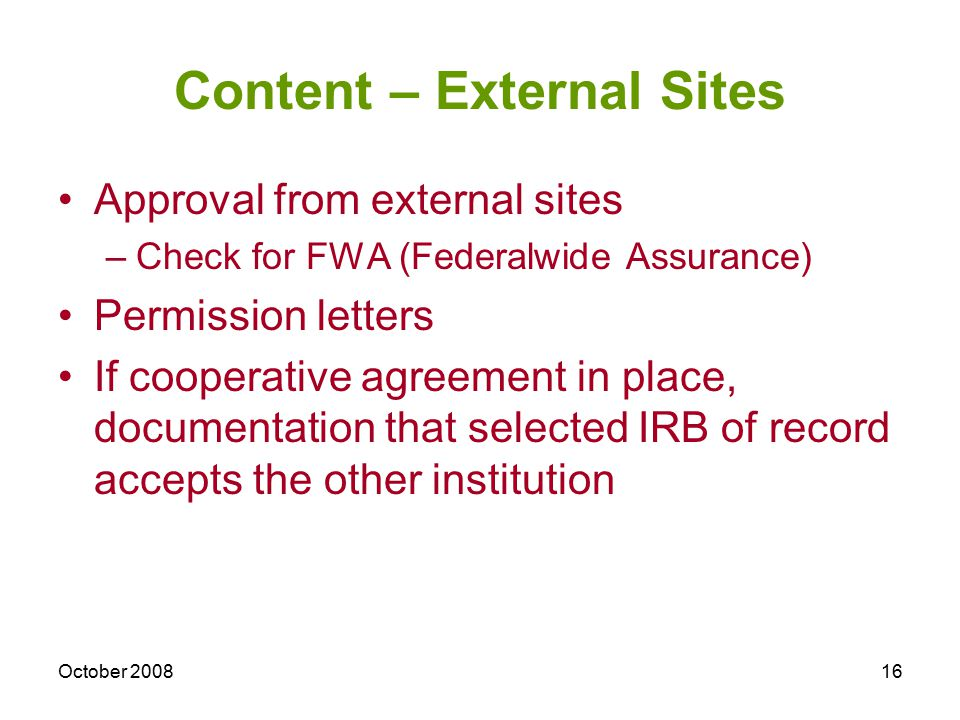 October 200816 Content – External Sites Approval from external sites –Check for FWA (Federalwide Assurance) Permission letters If cooperative agreemen
