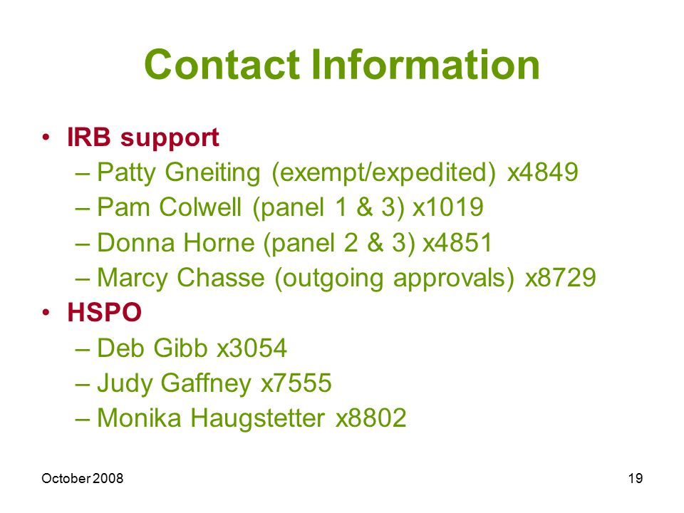 October 200819 Contact Information IRB support –Patty Gneiting (exempt/expedited) x4849 –Pam Colwell (panel 1 & 3) x1019 –Donna Horne (panel 2 & 3) x4851 –Marcy Chasse (outgoing approvals) x8729 HSPO –Deb Gibb x3054 –Judy Gaffney x7555 –Monika Haugstetter x8802