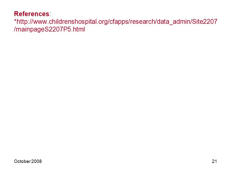 October 200821 References: *http://www.childrenshospital.org/cfapps/research/data_admin/Site2207 /mainpageS2207P5.html