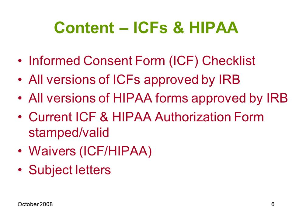 October 20086 Content – ICFs & HIPAA Informed Consent Form (ICF) Checklist All versions of ICFs approved by IRB All versions of HIPAA forms approved by IRB Current ICF & HIPAA Authorization Form stamped/valid Waivers (ICF/HIPAA) Subject letters
