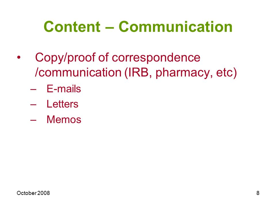 October 20088 Content – Communication Copy/proof of correspondence /communication (IRB, pharmacy, etc) –E-mails –Letters –Memos