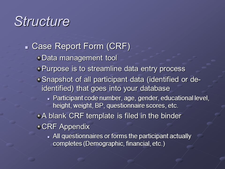 Structure Case Report Form (CRF) Case Report Form (CRF) Data management tool Purpose is to streamline data entry process Snapshot of all participant data (identified or de- identified) that goes into your database Participant code number, age, gender, educational level, height, weight, BP, questionnaire scores, etc.