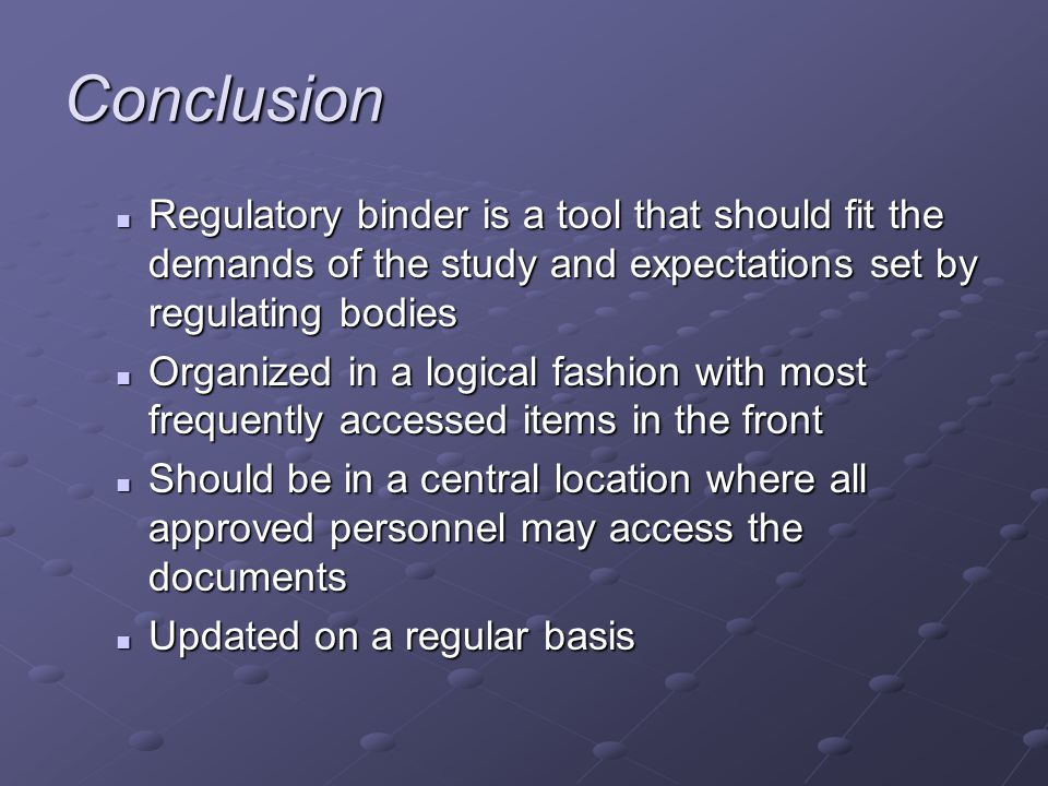 Conclusion Regulatory binder is a tool that should fit the demands of the study and expectations set by regulating bodies Regulatory binder is a tool that should fit the demands of the study and expectations set by regulating bodies Organized in a logical fashion with most frequently accessed items in the front Organized in a logical fashion with most frequently accessed items in the front Should be in a central location where all approved personnel may access the documents Should be in a central location where all approved personnel may access the documents Updated on a regular basis Updated on a regular basis