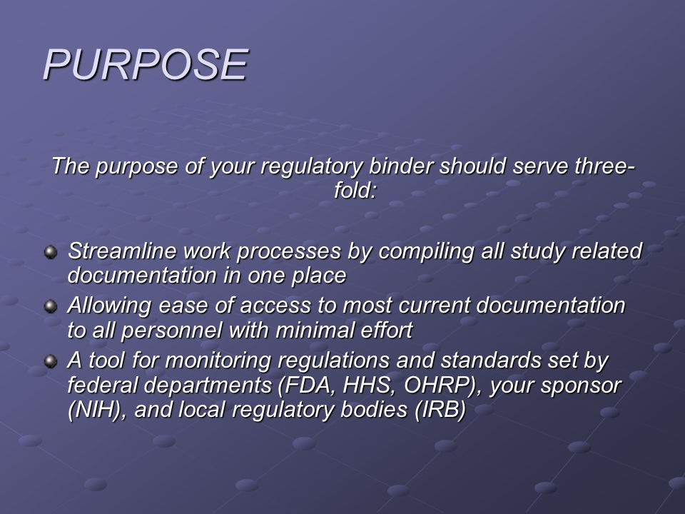 PURPOSE The purpose of your regulatory binder should serve three- fold: Streamline work processes by compiling all study related documentation in one place Allowing ease of access to most current documentation to all personnel with minimal effort A tool for monitoring regulations and standards set by federal departments (FDA, HHS, OHRP), your sponsor (NIH), and local regulatory bodies (IRB)