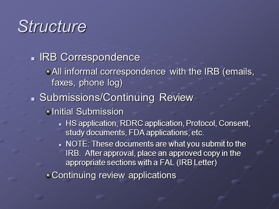 Structure IRB Correspondence IRB Correspondence All informal correspondence with the IRB (emails, faxes, phone log) Submissions/Continuing Review Submissions/Continuing Review Initial Submission HS application, RDRC application, Protocol, Consent, study documents, FDA applications, etc.