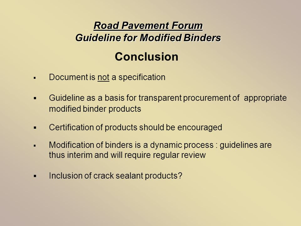 Conclusion Road Pavement Forum Guideline for Modified Binders  Document is not a specification  Guideline as a basis for transparent procurement of appropriate modified binder products  Certification of products should be encouraged  Modification of binders is a dynamic process : guidelines are thus interim and will require regular review  Inclusion of crack sealant products