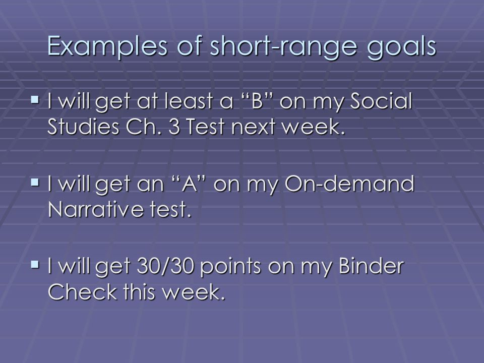 "Examples of short-range goals  I will get at least a ""B"" on my Social Studies Ch. 3 Test next week.  I will get an ""A"" on my On-demand Narrative tes"