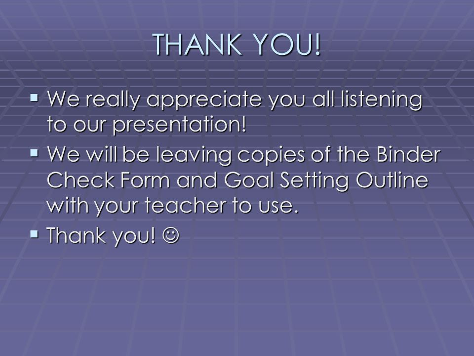THANK YOU!  We really appreciate you all listening to our presentation!  We will be leaving copies of the Binder Check Form and Goal Setting Outline