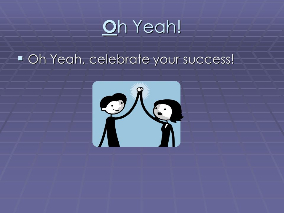 O h Yeah!  Oh Yeah, celebrate your success!