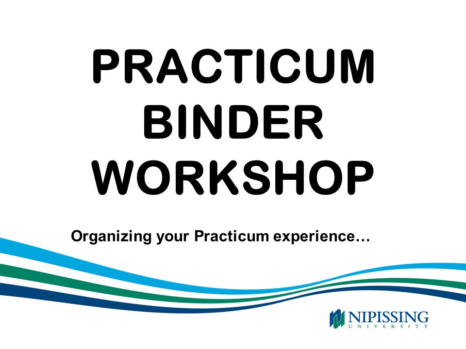 PRACTICUM BINDER WORKSHOP Organizing your Practicum experience…